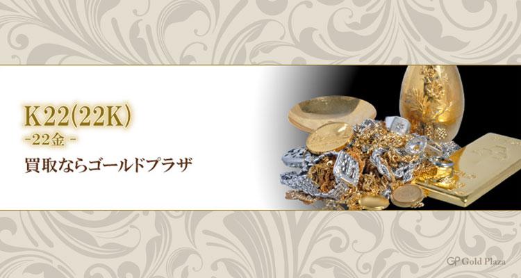 22金(K22|22K)製品のご売却をご検討ならゴールドプラザ