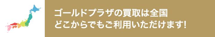 ゴールドプラザの買取全国どこからでもご利用いただけます!